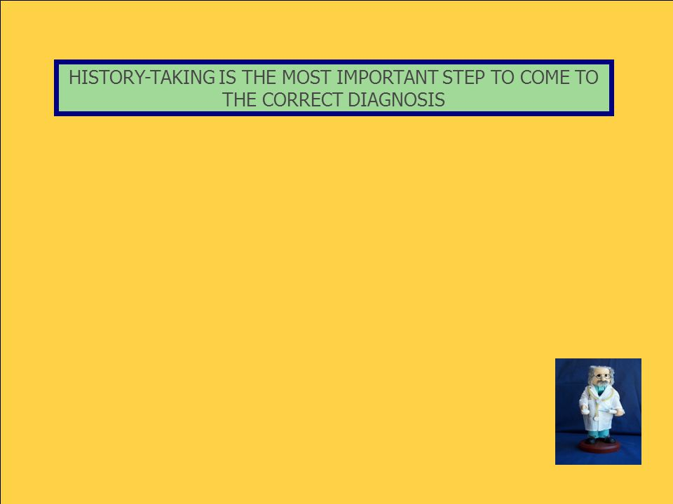 HISTORY-TAKING IS THE MOST IMPORTANT STEP TO COME TO THE CORRECT DIAGNOSIS