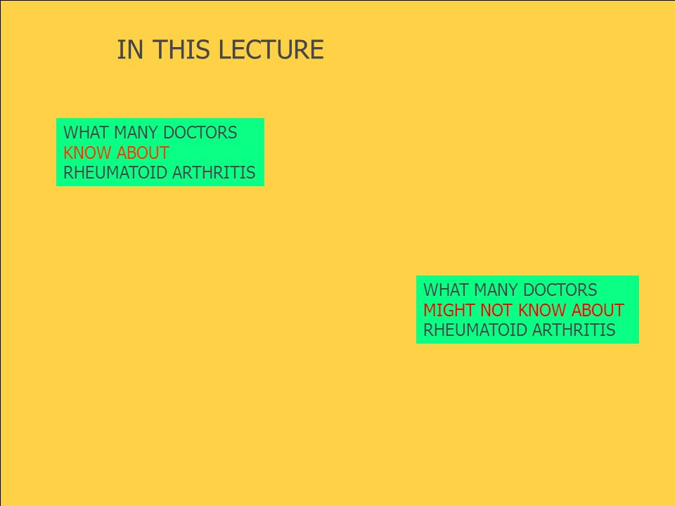 WHAT MANY DOCTORS KNOW ABOUT RHEUMATOID ARTHRITIS WHAT MANY DOCTORS MIGHT NOT KNOW ABOUT RHEUMATOID ARTHRITIS IN THIS LECTURE