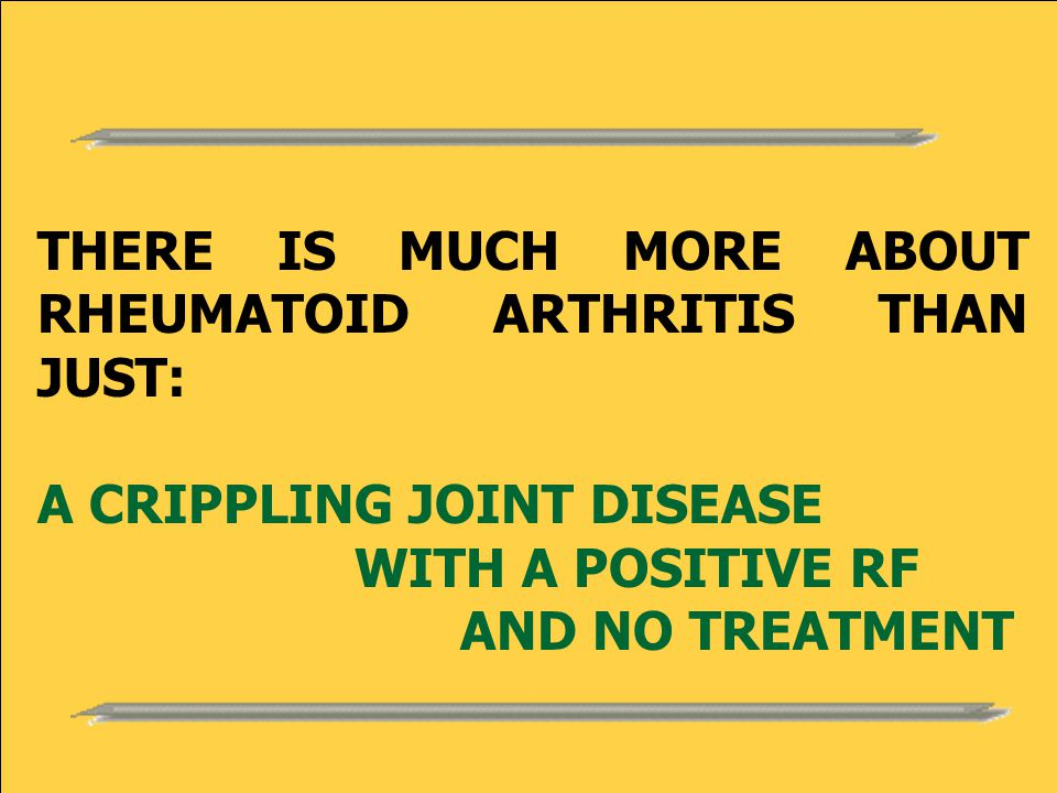 THERE IS MUCH MORE ABOUT RHEUMATOID ARTHRITIS THAN JUST: A CRIPPLING JOINT DISEASE WITH A POSITIVE RF AND NO TREATMENT