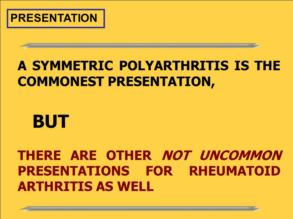 A SYMMETRIC POLYARTHRITIS IS THE COMMONEST PRESENTATION, BUT THERE ARE OTHER NOT UNCOMMON PRESENTATIONS FOR RHEUMATOID ARTHRITIS AS WELL PRESENTATION