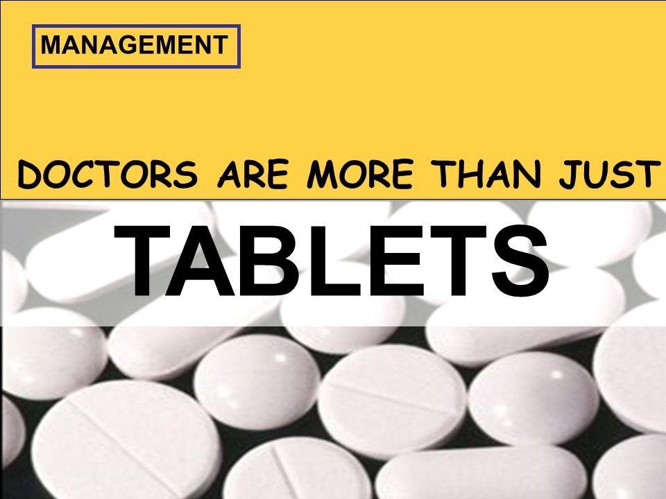DOCTORS ARE MORE THAN JUST TABLETS MANAGEMENT
