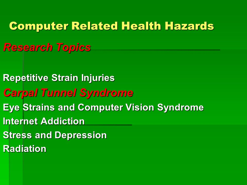 Computer Related Health Hazards Research Topics Repetitive Strain Injuries Carpal Tunnel Syndrome Eye Strains and Computer Vision Syndrome Internet Addiction Stress and Depression Radiation