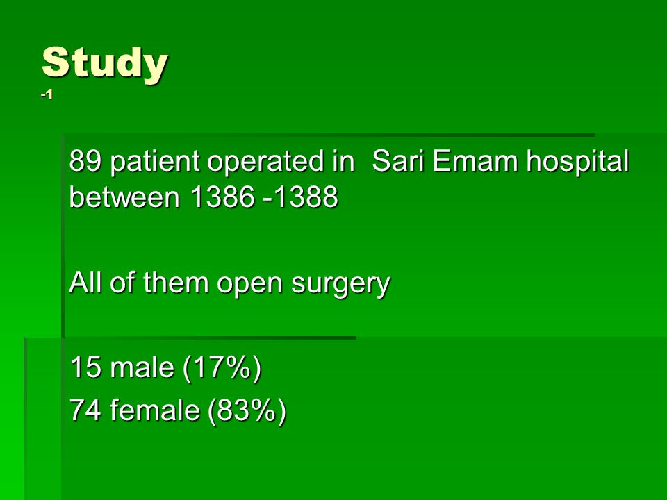 Study -1 89 patient operated in Sari Emam hospital between 1386 -1388 All of them open surgery 15 male (17%) 74 female (83%)