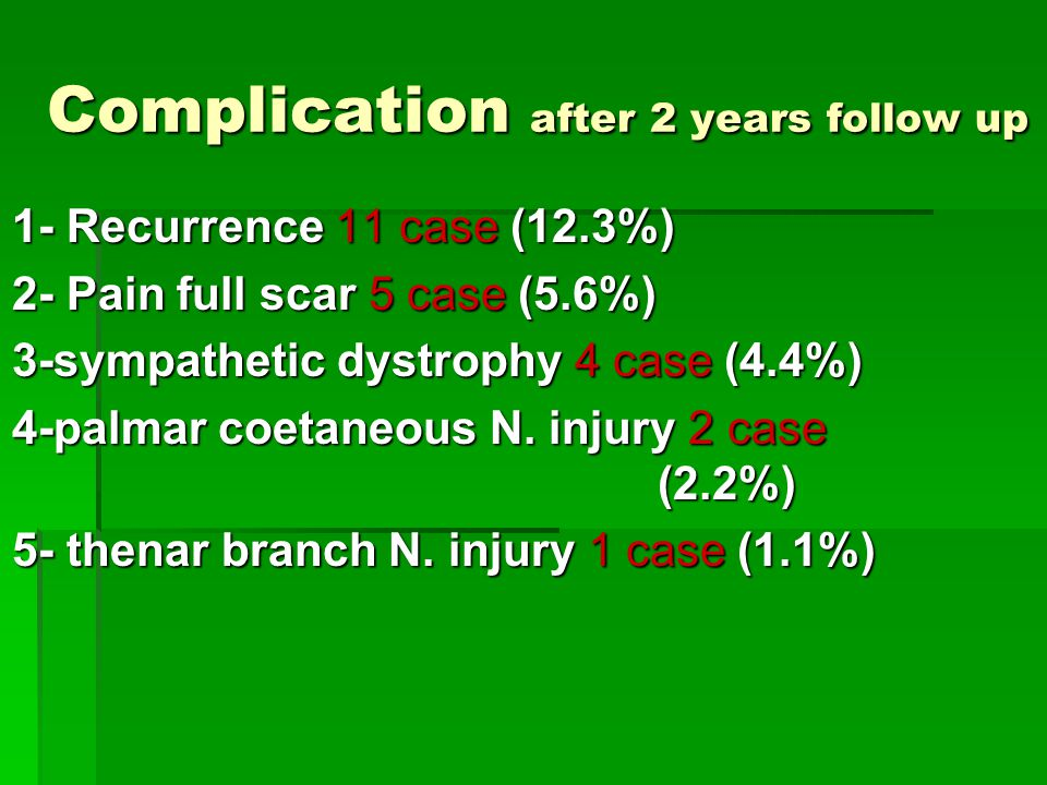 Complication after 2 years follow up 1- Recurrence 11 case (12.3%) 2- Pain full scar 5 case (5.6%) 3-sympathetic dystrophy 4 case (4.4%) 4-palmar coetaneous N.