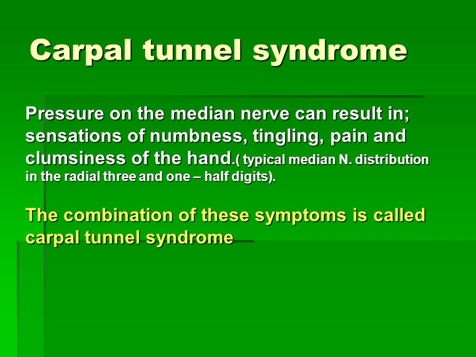 Carpal tunnel syndrome Pressure on the median nerve can result in; sensations of numbness, tingling, pain and clumsiness of the hand.( typical median