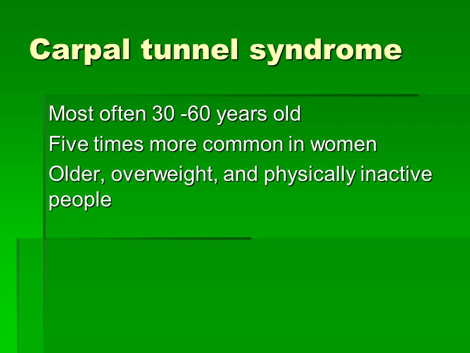 Carpal tunnel syndrome Most often 30 -60 years old Five times more common in women Older, overweight, and physically inactive people