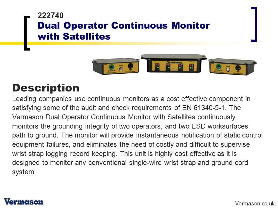 Vermason.co.uk 222740 Dual Operator Continuous Monitor with Satellites Description Leading companies use continuous monitors as a cost effective component in satisfying some of the audit and check requirements of EN 61340-5-1.