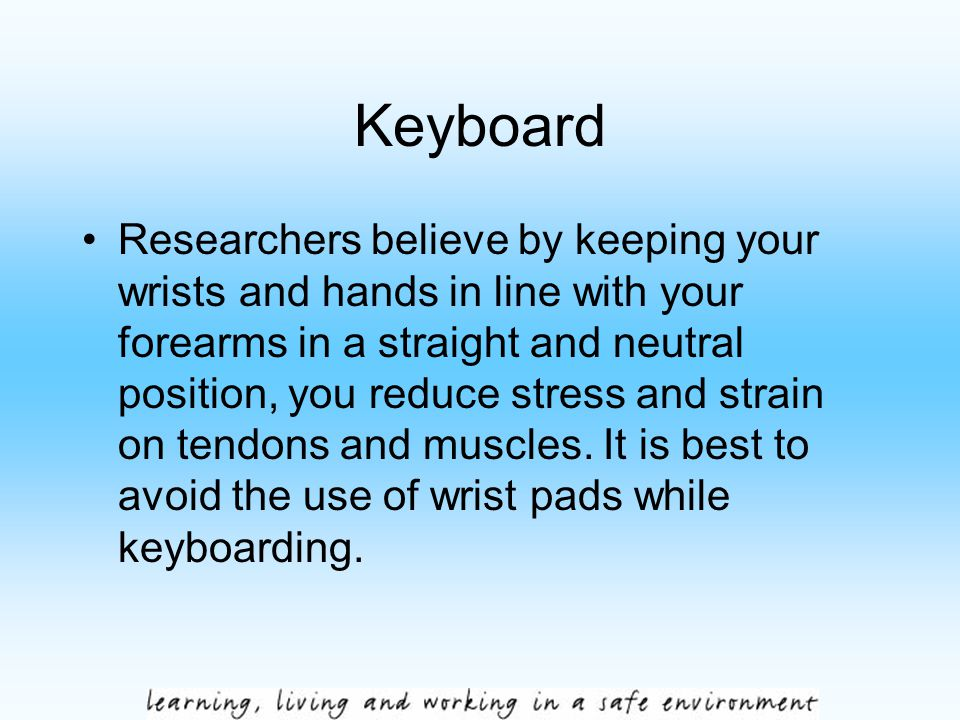 Keyboard Researchers believe by keeping your wrists and hands in line with your forearms in a straight and neutral position, you reduce stress and str