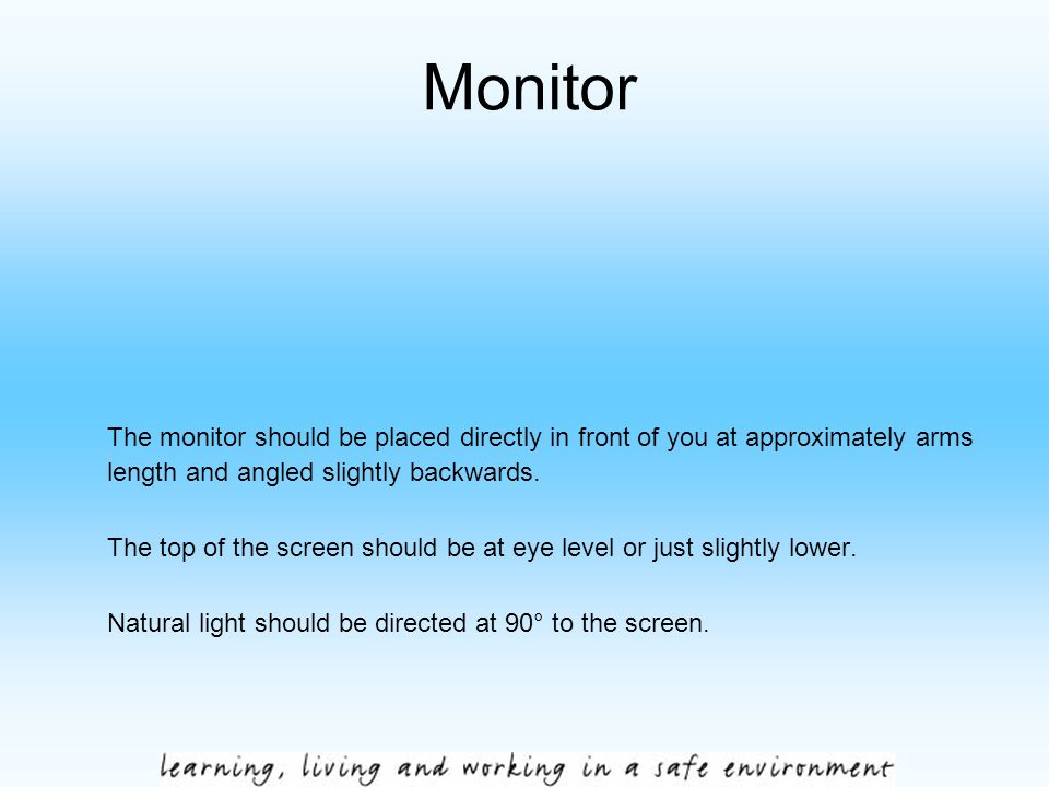 Monitor The monitor should be placed directly in front of you at approximately arms length and angled slightly backwards. The top of the screen should