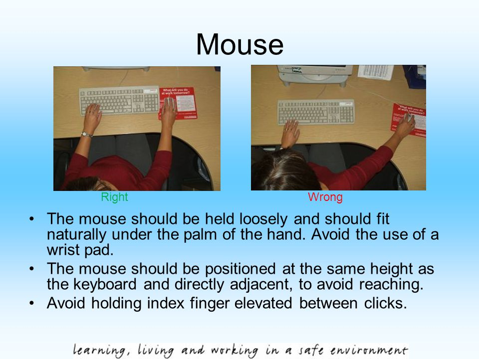 Mouse The mouse should be held loosely and should fit naturally under the palm of the hand. Avoid the use of a wrist pad. The mouse should be position