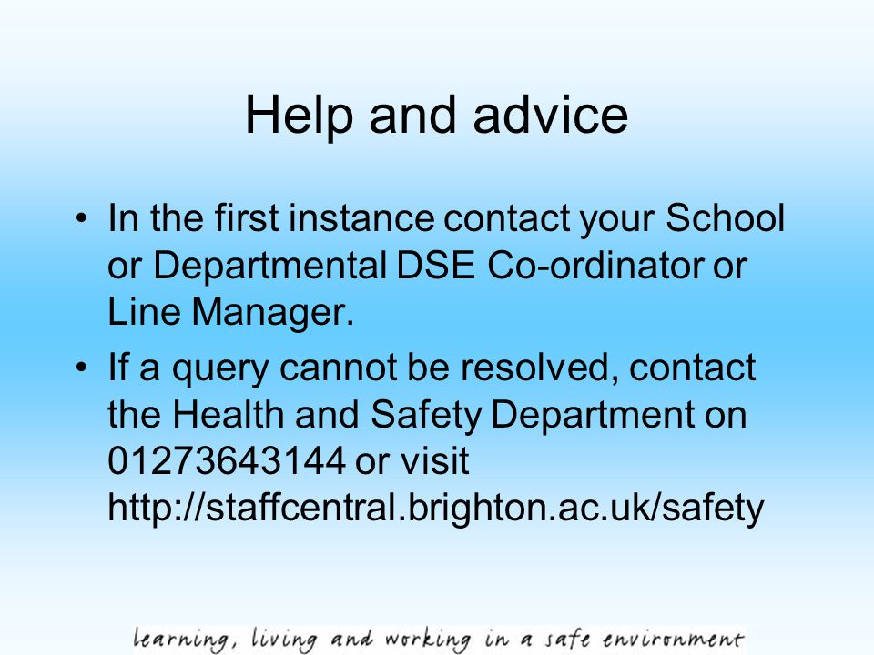 Help and advice In the first instance contact your School or Departmental DSE Co-ordinator or Line Manager. If a query cannot be resolved, contact the