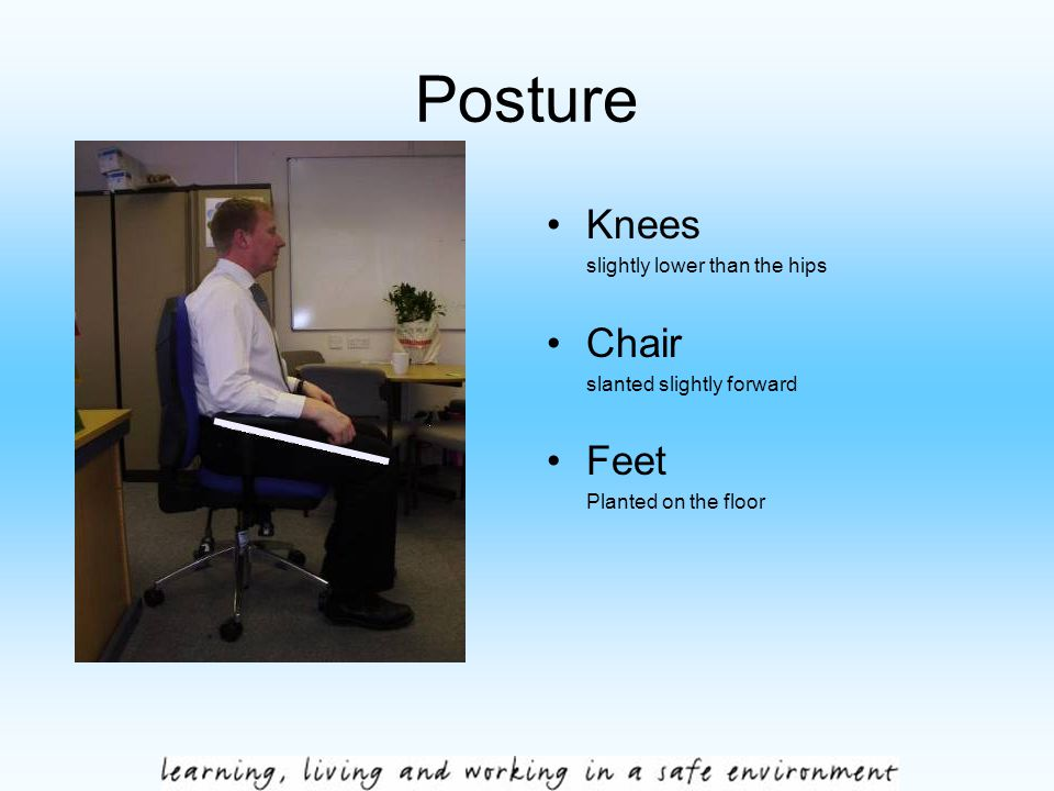 Posture Knees slightly lower than the hips Chair slanted slightly forward Feet Planted on the floor