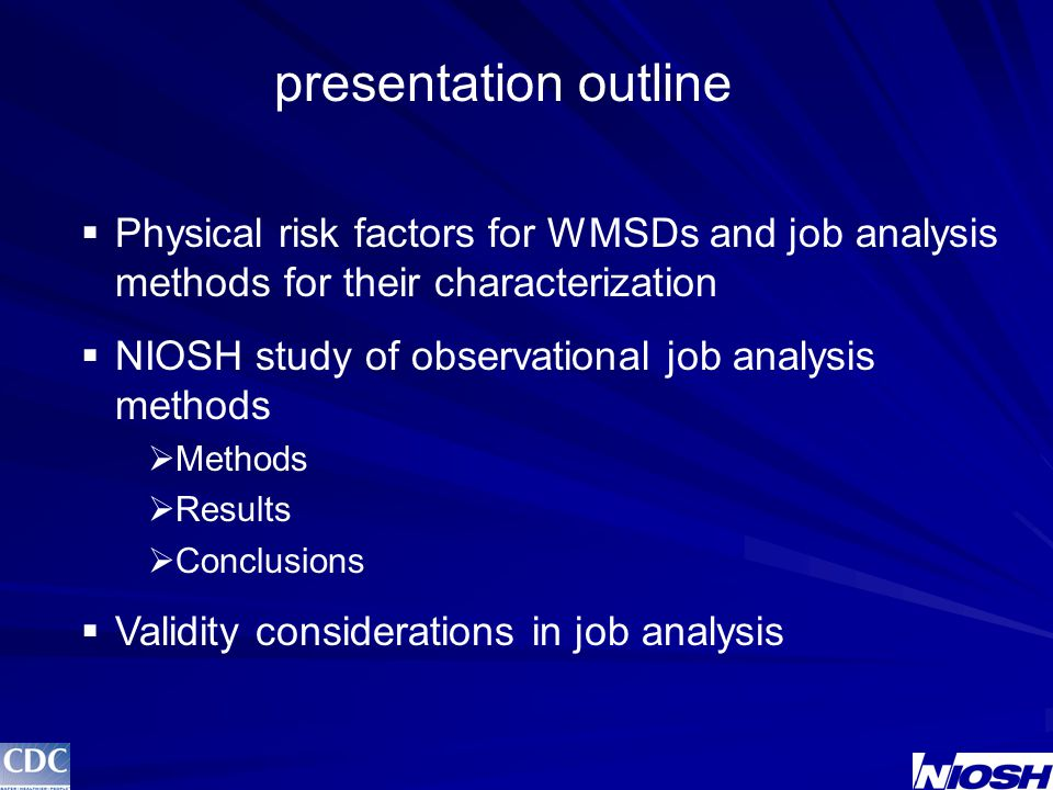 presentation outline  Physical risk factors for WMSDs and job analysis methods for their characterization  NIOSH study of observational job analysis methods  Methods  Results  Conclusions  Validity considerations in job analysis