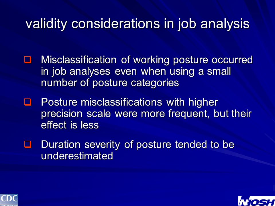 validity considerations in job analysis  Misclassification of working posture occurred in job analyses even when using a small number of posture categories  Posture misclassifications with higher precision scale were more frequent, but their effect is less  Duration severity of posture tended to be underestimated