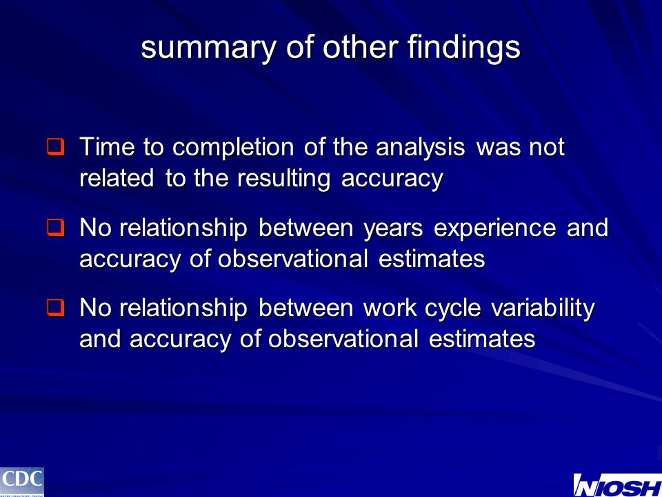 summary of other findings  Time to completion of the analysis was not related to the resulting accuracy  No relationship between years experience and accuracy of observational estimates  No relationship between work cycle variability and accuracy of observational estimates