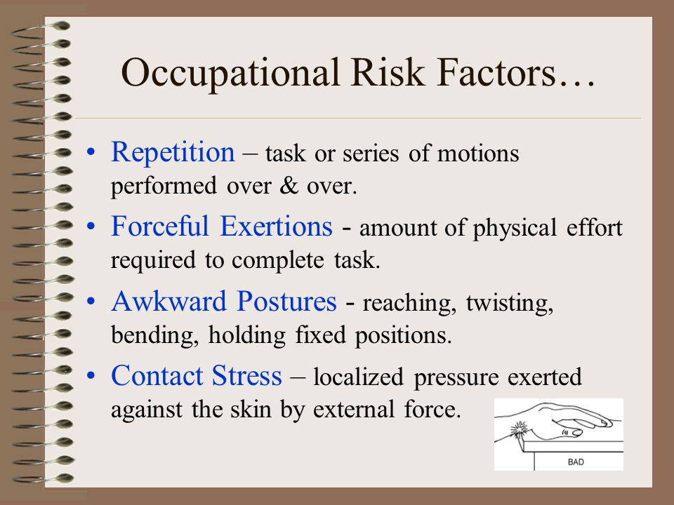 Occupational Risk Factors… Repetition – task or series of motions performed over & over. Forceful Exertions - amount of physical effort required to co