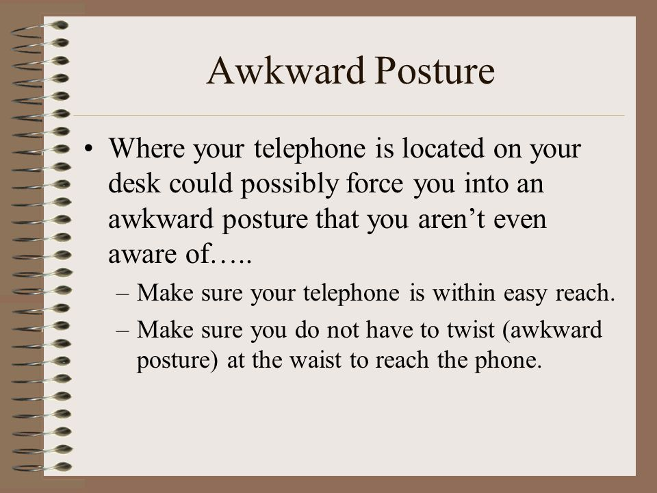 Awkward Posture Where your telephone is located on your desk could possibly force you into an awkward posture that you aren't even aware of….. –Make s
