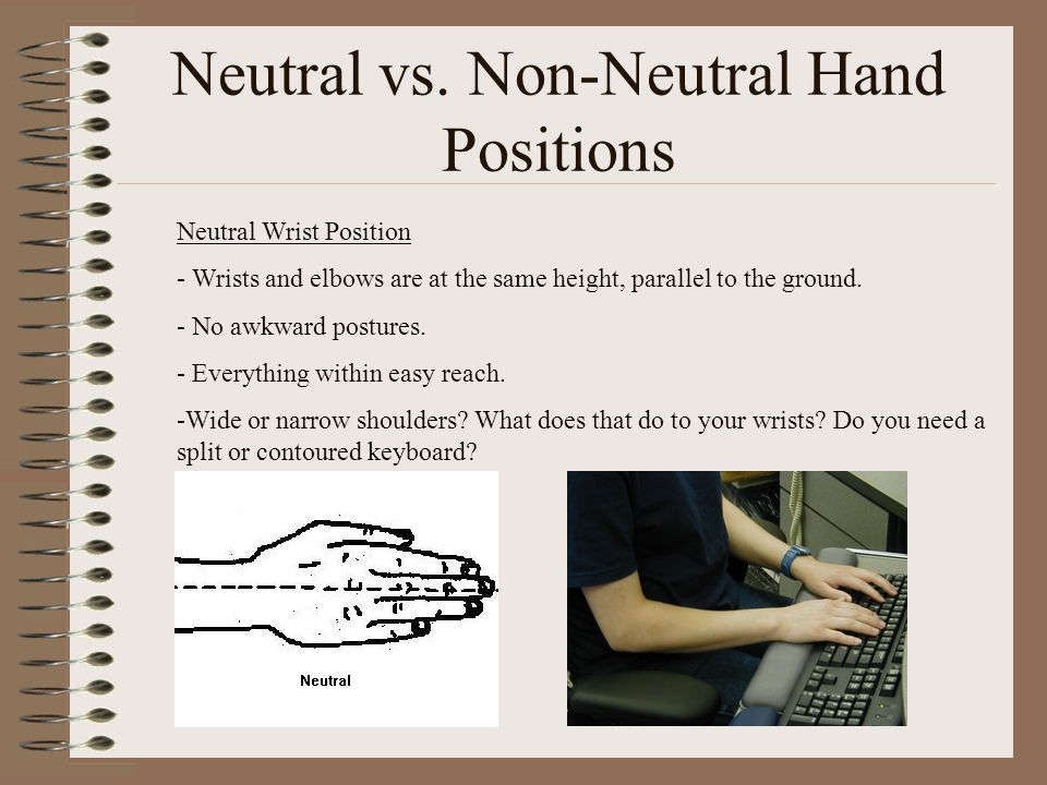 Neutral vs. Non-Neutral Hand Positions Neutral Wrist Position - Wrists and elbows are at the same height, parallel to the ground. - No awkward posture