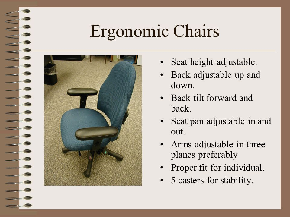 Ergonomic Chairs Seat height adjustable. Back adjustable up and down. Back tilt forward and back. Seat pan adjustable in and out. Arms adjustable in t