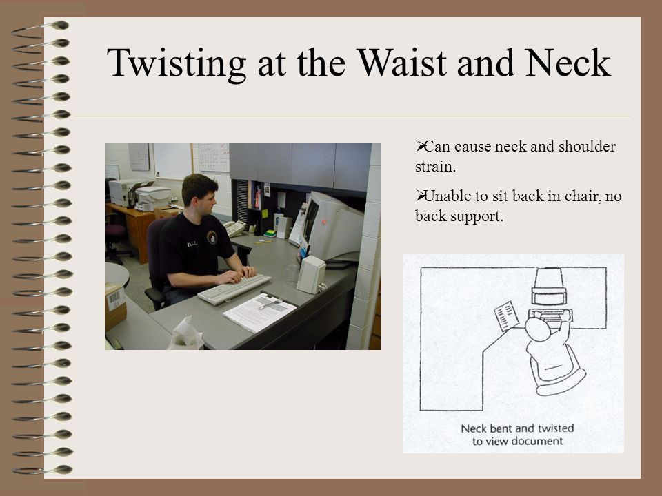 Twisting at the Waist and Neck  Can cause neck and shoulder strain.  Unable to sit back in chair, no back support.