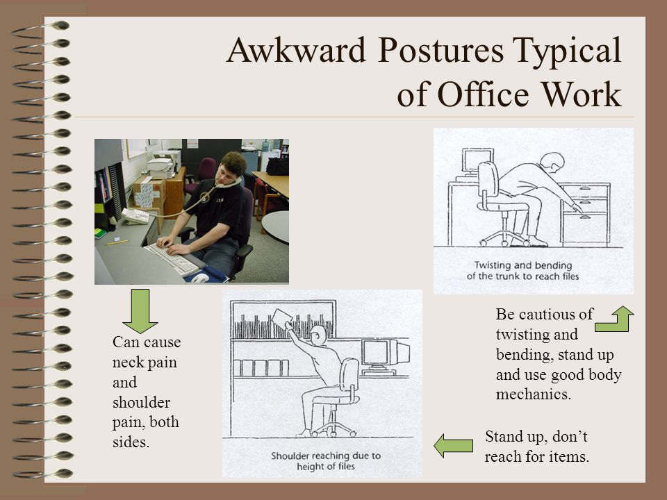 Awkward Postures Typical of Office Work Stand up, don't reach for items. Be cautious of twisting and bending, stand up and use good body mechanics. Ca