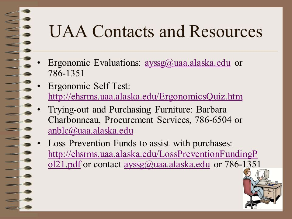 UAA Contacts and Resources Ergonomic Evaluations: ayssg@uaa.alaska.edu or 786-1351ayssg@uaa.alaska.edu Ergonomic Self Test: http://ehsrms.uaa.alaska.e