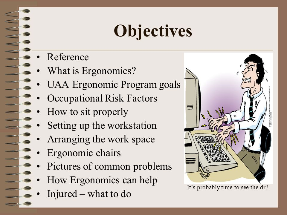 How Ergonomics Can Help EMPLOYEE: Fewer injuries Improved Health & Safety Reduce absenteeism Lower worker turnover Fatigue Quality of life EMPLOYER: Increase in work quality Morale improves Increase productivity & efficiency Lowered workers' compensation costs WIN.