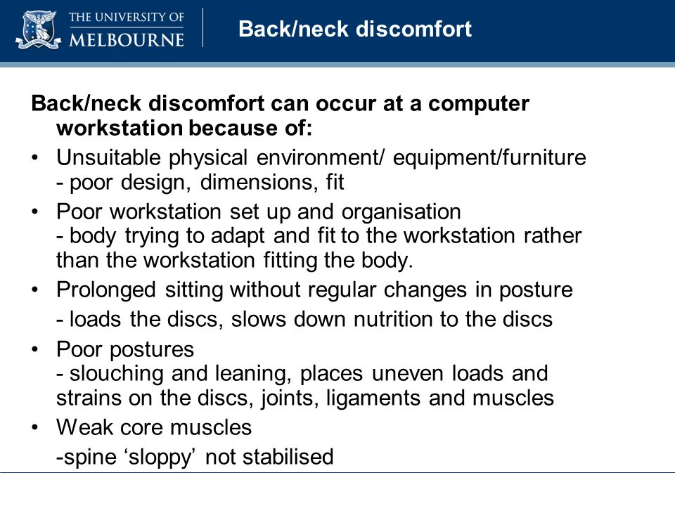 Back/neck discomfort Back/neck discomfort can occur at a computer workstation because of: Unsuitable physical environment/ equipment/furniture - poor design, dimensions, fit Poor workstation set up and organisation - body trying to adapt and fit to the workstation rather than the workstation fitting the body.