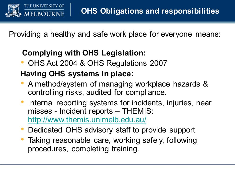 Providing a healthy and safe work place for everyone means: Complying with OHS Legislation: OHS Act 2004 & OHS Regulations 2007 Having OHS systems in place: A method/system of managing workplace hazards & controlling risks, audited for compliance.
