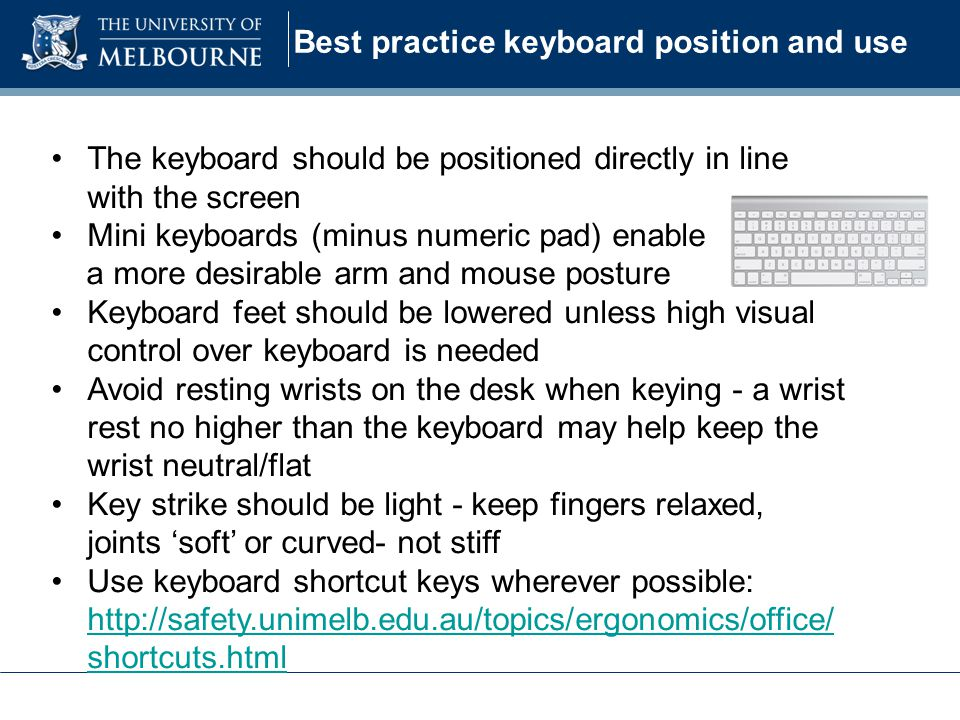 Best practice keyboard position and use The keyboard should be positioned directly in line with the screen Mini keyboards (minus numeric pad) enable a more desirable arm and mouse posture Keyboard feet should be lowered unless high visual control over keyboard is needed Avoid resting wrists on the desk when keying - a wrist rest no higher than the keyboard may help keep the wrist neutral/flat Key strike should be light - keep fingers relaxed, joints 'soft' or curved- not stiff Use keyboard shortcut keys wherever possible: http://safety.unimelb.edu.au/topics/ergonomics/office/ shortcuts.html http://safety.unimelb.edu.au/topics/ergonomics/office/ shortcuts.html