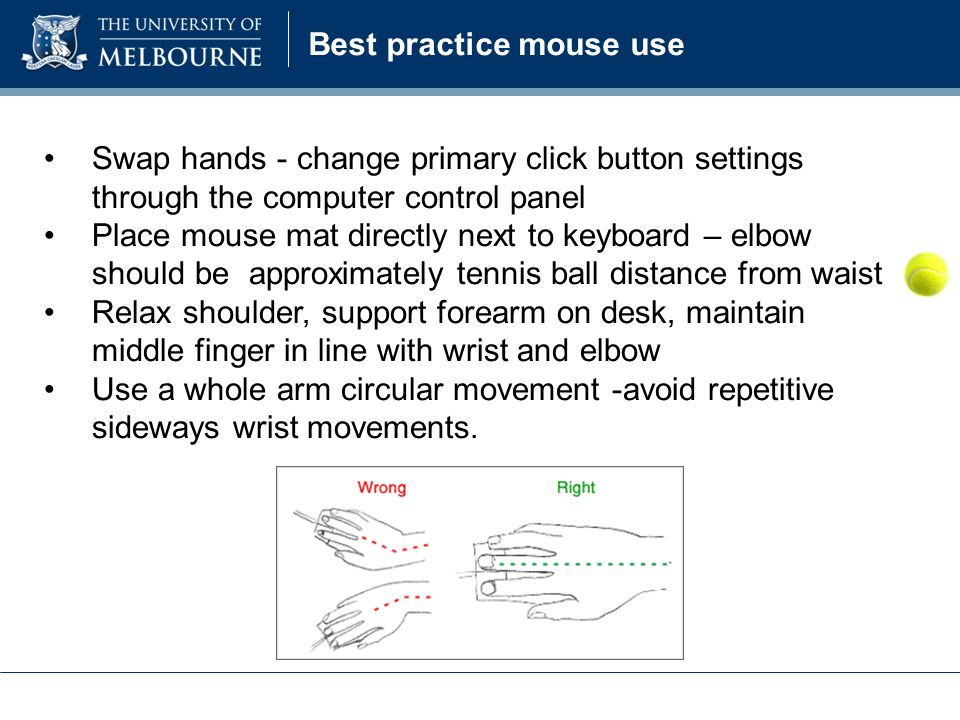Swap hands - change primary click button settings through the computer control panel Place mouse mat directly next to keyboard – elbow should be approximately tennis ball distance from waist Relax shoulder, support forearm on desk, maintain middle finger in line with wrist and elbow Use a whole arm circular movement -avoid repetitive sideways wrist movements.