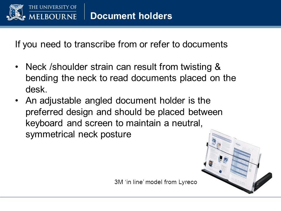Document holders If you need to transcribe from or refer to documents Neck /shoulder strain can result from twisting & bending the neck to read documents placed on the desk.