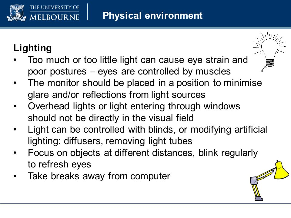 Physical environment Lighting Too much or too little light can cause eye strain and poor postures – eyes are controlled by muscles The monitor should be placed in a position to minimise glare and/or reflections from light sources Overhead lights or light entering through windows should not be directly in the visual field Light can be controlled with blinds, or modifying artificial lighting: diffusers, removing light tubes Focus on objects at different distances, blink regularly to refresh eyes Take breaks away from computer