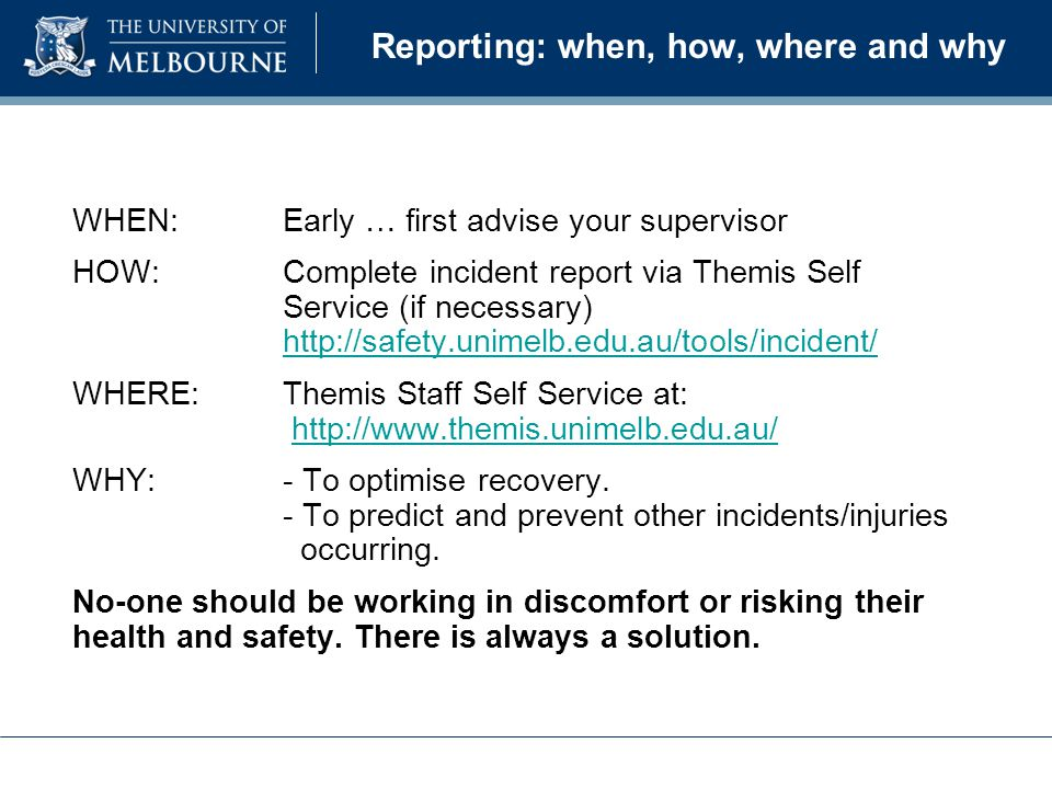 Reporting: when, how, where and why WHEN:Early … first advise your supervisor HOW: Complete incident report via Themis Self Service (if necessary) http://safety.unimelb.edu.au/tools/incident/ http://safety.unimelb.edu.au/tools/incident/ WHERE:Themis Staff Self Service at: http://www.themis.unimelb.edu.au/http://www.themis.unimelb.edu.au/ WHY:- To optimise recovery.