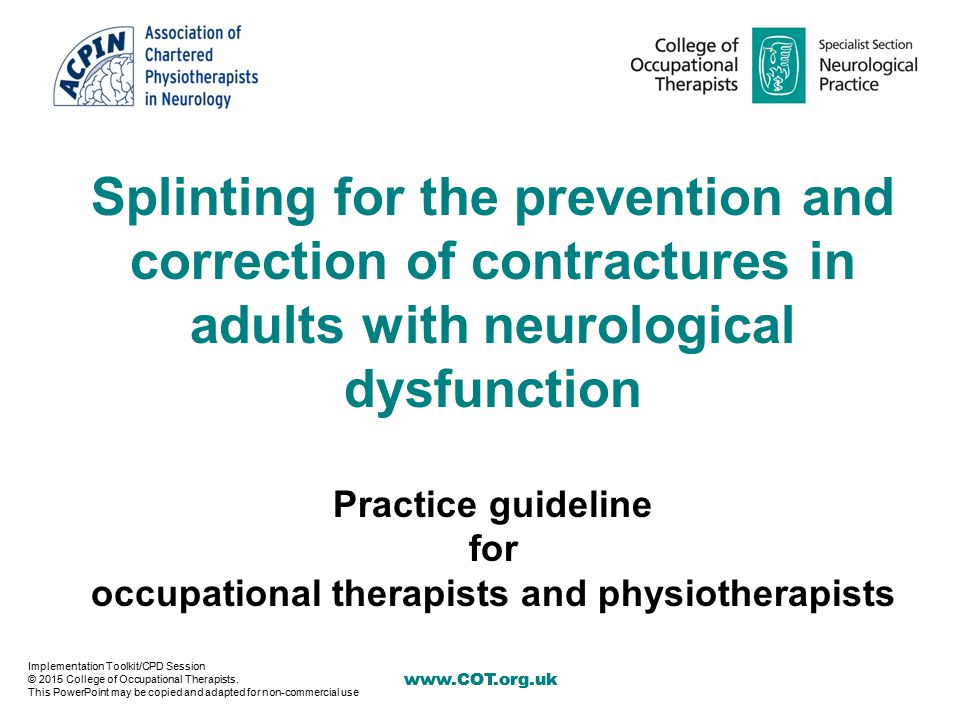 www.COT.org.uk Splinting for the prevention and correction of contractures in adults with neurological dysfunction Practice guideline for occupational therapists and physiotherapists Implementation Toolkit/CPD Session © 2015 College of Occupational Therapists.