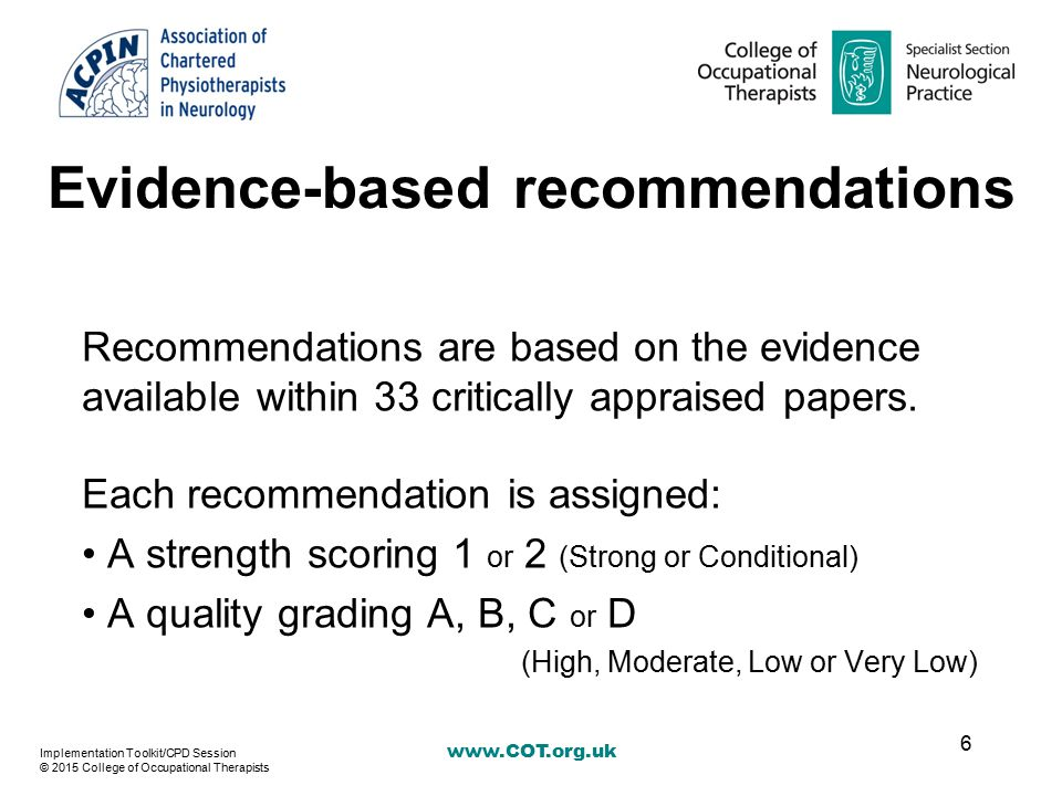 www.COT.org.uk Evidence-based recommendations Recommendations are based on the evidence available within 33 critically appraised papers. Each recommen