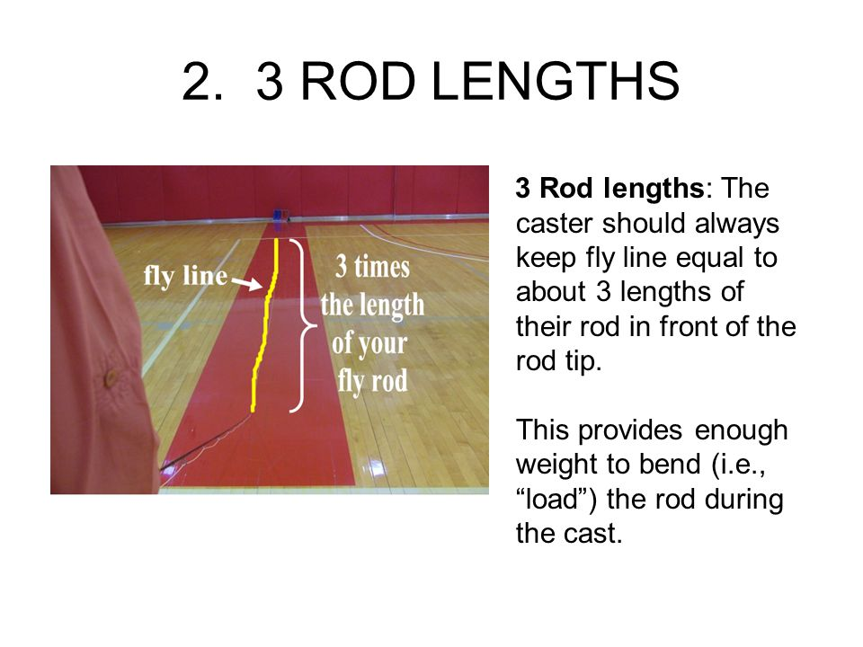 2. 3 ROD LENGTHS 3 Rod lengths: The caster should always keep fly line equal to about 3 lengths of their rod in front of the rod tip. This provides en