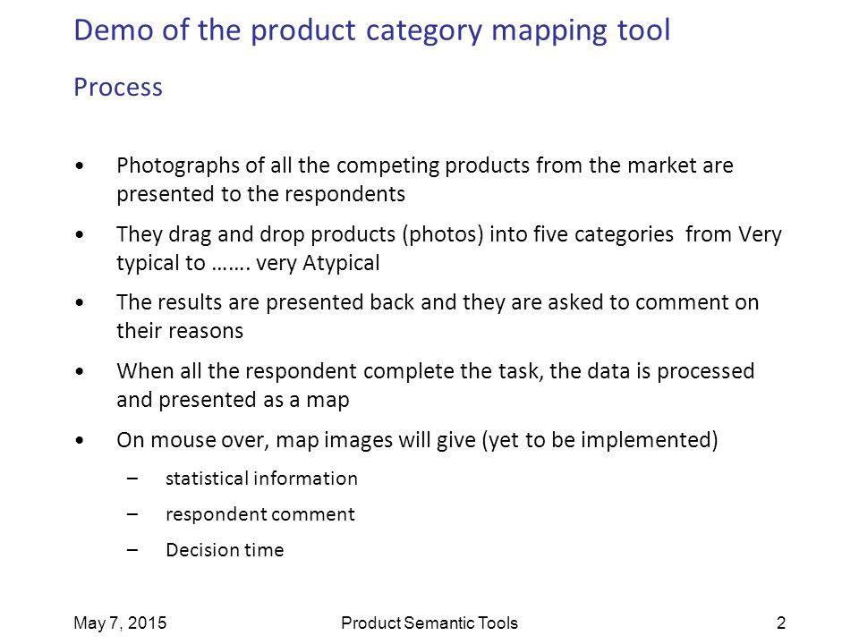 May 7, 2015Product Semantic Tools2 Demo of the product category mapping tool Process Photographs of all the competing products from the market are pre