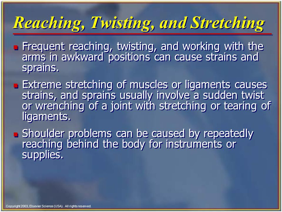 Copyright 2003, Elsevier Science (USA). All rights reserved. Reaching, Twisting, and Stretching n Frequent reaching, twisting, and working with the ar
