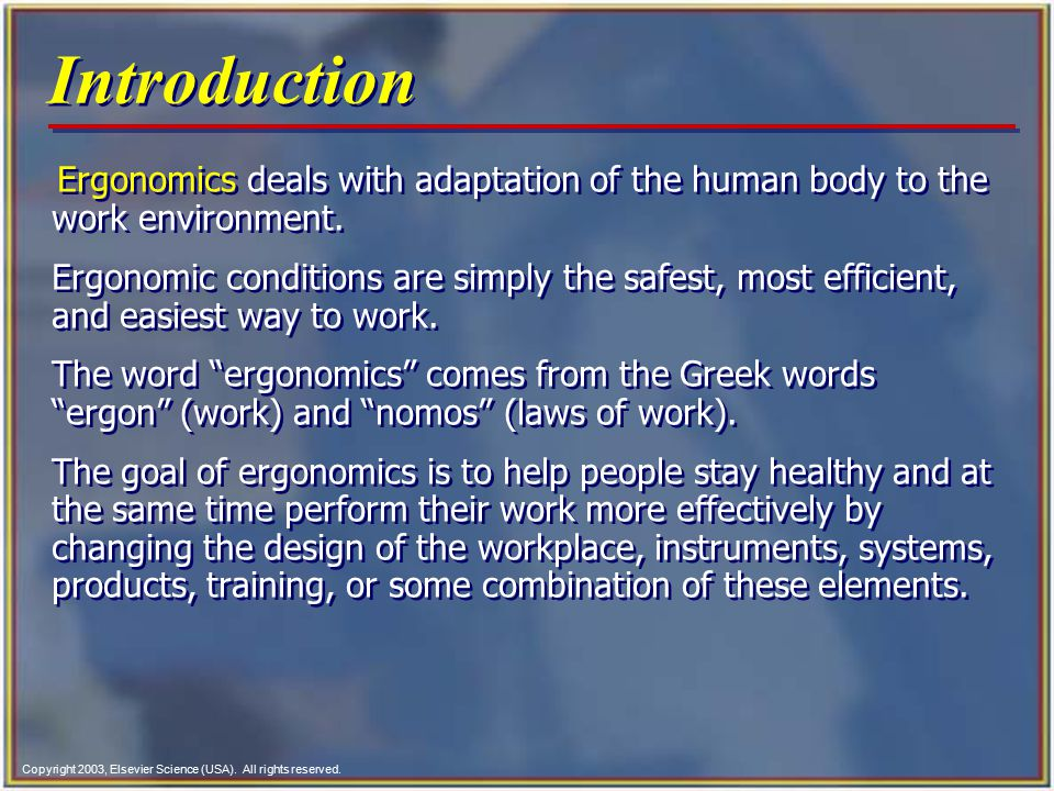 Copyright 2003, Elsevier Science (USA). All rights reserved. Introduction Ergonomics deals with adaptation of the human body to the work environment.