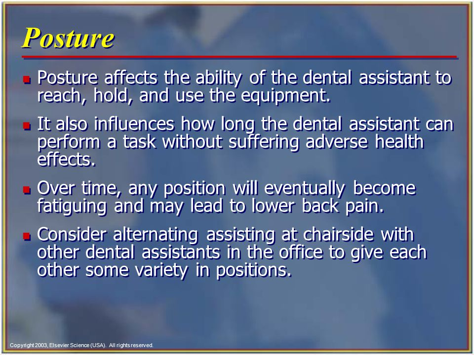 Copyright 2003, Elsevier Science (USA). All rights reserved. Posture n Posture affects the ability of the dental assistant to reach, hold, and use the