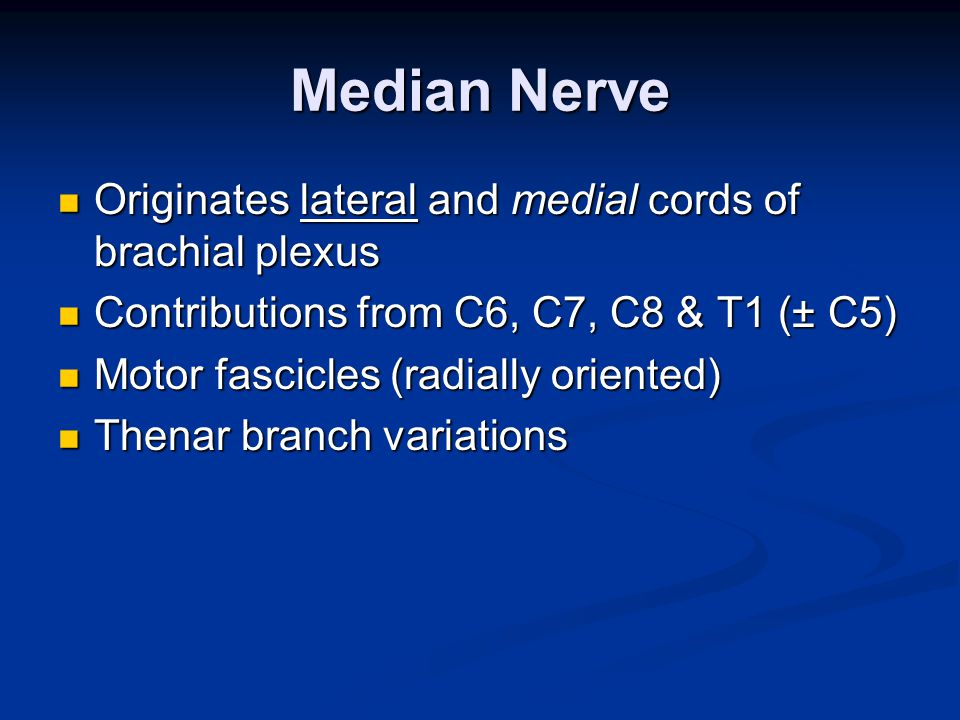 Median Nerve Originates lateral and medial cords of brachial plexus Originates lateral and medial cords of brachial plexus Contributions from C6, C7, C8 & T1 (± C5) Contributions from C6, C7, C8 & T1 (± C5) Motor fascicles (radially oriented) Motor fascicles (radially oriented) Thenar branch variations Thenar branch variations