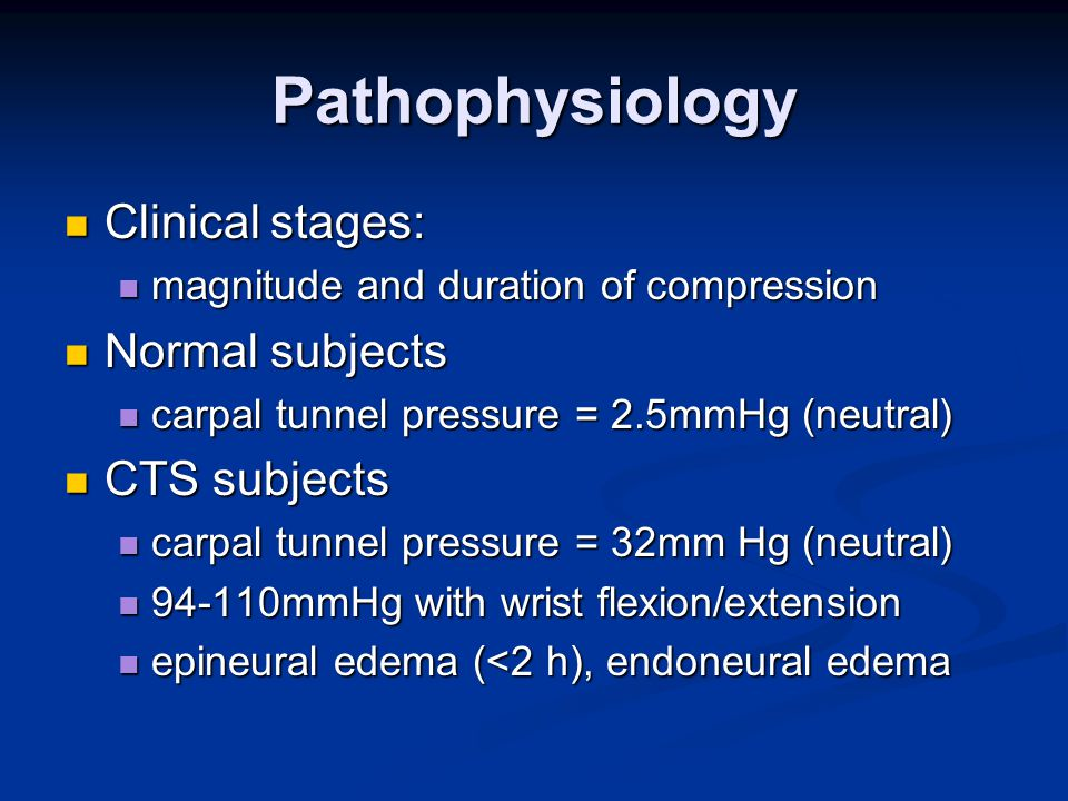 Pathophysiology Clinical stages: Clinical stages: magnitude and duration of compression magnitude and duration of compression Normal subjects Normal subjects carpal tunnel pressure = 2.5mmHg (neutral) carpal tunnel pressure = 2.5mmHg (neutral) CTS subjects CTS subjects carpal tunnel pressure = 32mm Hg (neutral) carpal tunnel pressure = 32mm Hg (neutral) 94-110mmHg with wrist flexion/extension 94-110mmHg with wrist flexion/extension epineural edema (<2 h), endoneural edema epineural edema (<2 h), endoneural edema