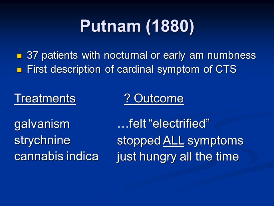Putnam (1880) 37 patients with nocturnal or early am numbness 37 patients with nocturnal or early am numbness First description of cardinal symptom of CTS First description of cardinal symptom of CTS Treatments.