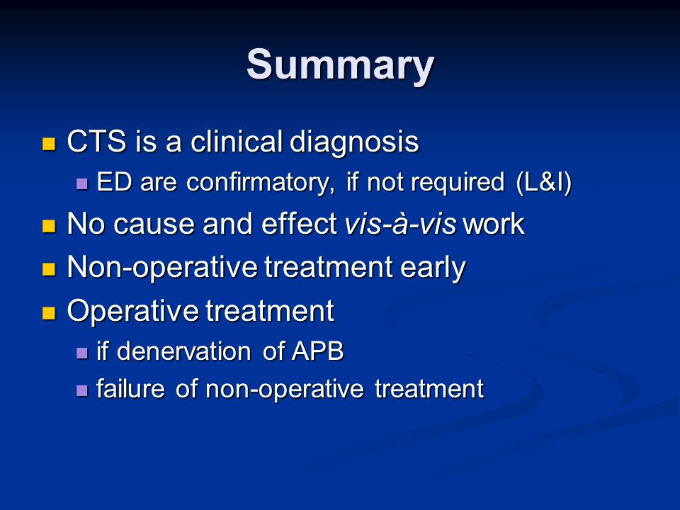 Summary CTS is a clinical diagnosis CTS is a clinical diagnosis ED are confirmatory, if not required (L&I) ED are confirmatory, if not required (L&I) No cause and effect vis-à-vis work No cause and effect vis-à-vis work Non-operative treatment early Non-operative treatment early Operative treatment Operative treatment if denervation of APB if denervation of APB failure of non-operative treatment failure of non-operative treatment