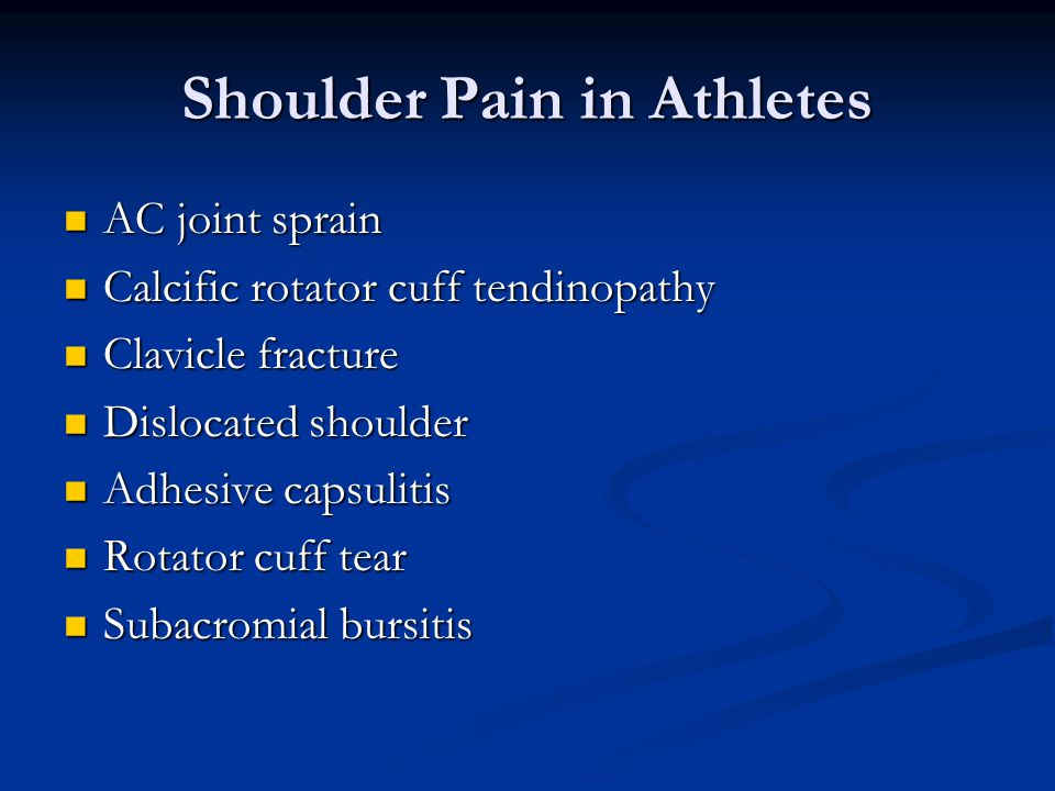 Shoulder Pain in Athletes AC joint sprain AC joint sprain Calcific rotator cuff tendinopathy Calcific rotator cuff tendinopathy Clavicle fracture Clavicle fracture Dislocated shoulder Dislocated shoulder Adhesive capsulitis Adhesive capsulitis Rotator cuff tear Rotator cuff tear Subacromial bursitis Subacromial bursitis