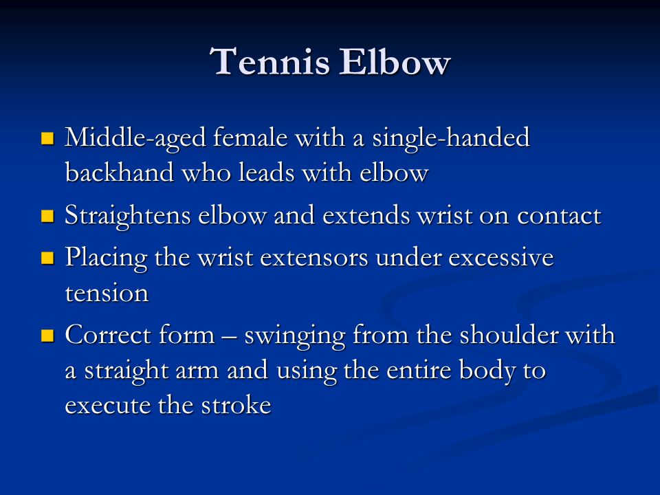 Tennis Elbow Middle-aged female with a single-handed backhand who leads with elbow Middle-aged female with a single-handed backhand who leads with elbow Straightens elbow and extends wrist on contact Straightens elbow and extends wrist on contact Placing the wrist extensors under excessive tension Placing the wrist extensors under excessive tension Correct form – swinging from the shoulder with a straight arm and using the entire body to execute the stroke Correct form – swinging from the shoulder with a straight arm and using the entire body to execute the stroke