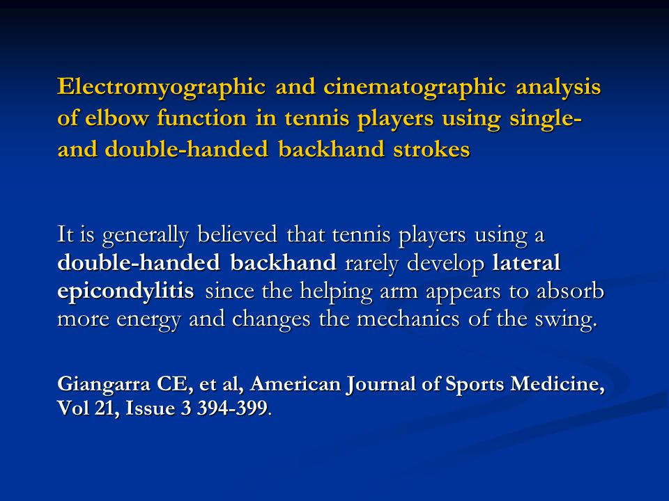 Electromyographic and cinematographic analysis of elbow function in tennis players using single- and double-handed backhand strokes It is generally believed that tennis players using a double-handed backhand rarely develop lateral epicondylitis since the helping arm appears to absorb more energy and changes the mechanics of the swing.