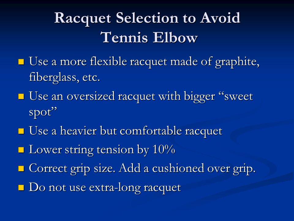 Racquet Selection to Avoid Tennis Elbow Use a more flexible racquet made of graphite, fiberglass, etc.