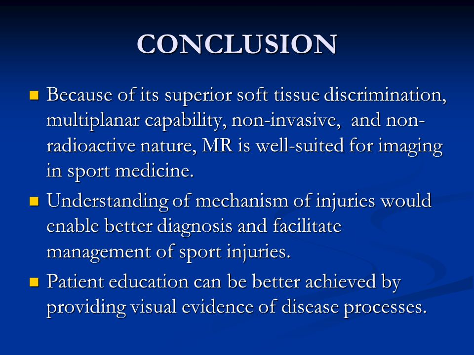 CONCLUSION Because of its superior soft tissue discrimination, multiplanar capability, non-invasive, and non- radioactive nature, MR is well-suited for imaging in sport medicine.